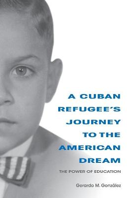 A Cuban Refugee's Journey to the American Dream by Gerardo M. Gonzalez