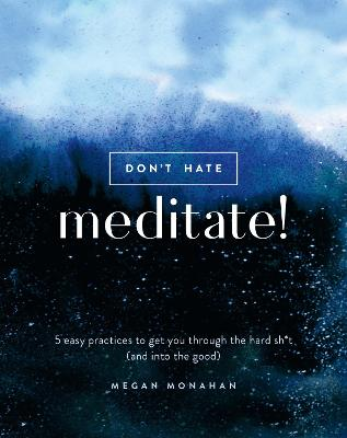 Don't Hate, Meditate!: 5 Easy Practices to Get You Through the Hard Sh*t (and into the Good) book