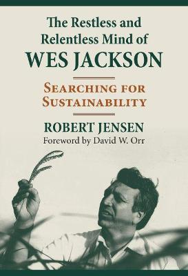The Restless and Relentless Mind of Wes Jackson: Searching for Sustainability by Robert Jensen