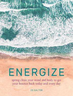 Energize: spring clean your mind and body to get your bounce back today and every day by Jo Salter