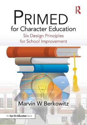 PRIMED for Character Education: Six Design Principles for School Improvement by Marvin W Berkowitz