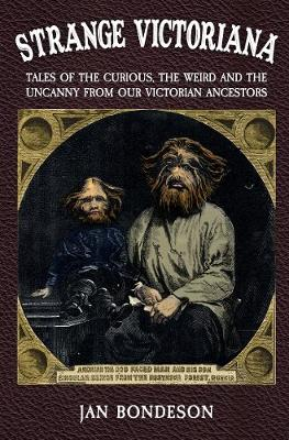 Strange Victoriana: Tales of the Curious, the Weird and the Uncanny from Our Victorian Ancestors by Jan Bondeson