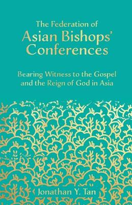 The Federation of Asian Bishops' Conferences (FABC): Bearing Witness to the Gospel and the Reign of God in Asia book