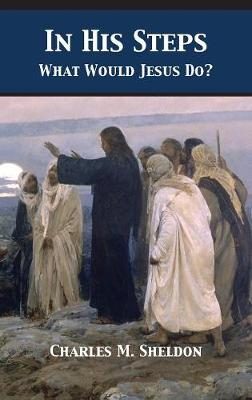 In His Steps: What Would Jesus Do? by Charles Monroe Sheldon