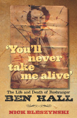 You'll Never Take Me Alive: The Life and Death of Bushranger Ben Hall by Nick Bleszynski