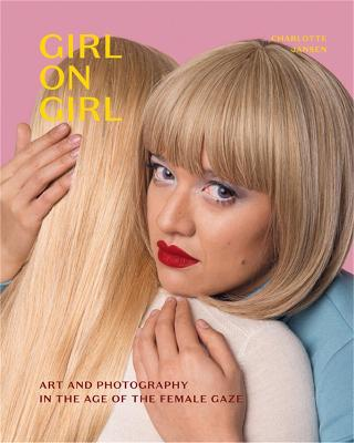Girl on Girl: Art and Photography in the Age of the Female Gaze by Charlotte Jansen