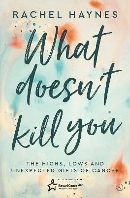 What Doesn't Kill You ...: The Highs, Lows and Unexpected Gifts of Surviving Cancer by Rachel Haynes