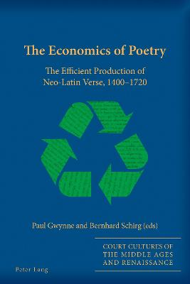 The Economics of Poetry: The Efficient Production of Neo-Latin Verse, 1400-1720 by Paul Gwynne