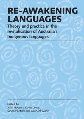 Re-awakening Languages: Theory and Practice in the Revitalisation of Australia's Indigenous Languages by John Hobson