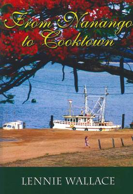 From Nanango to Cooktown: The Queensland Memoir of a Mining Warden's Daughter 1930-1955 by Lennie Wallace
