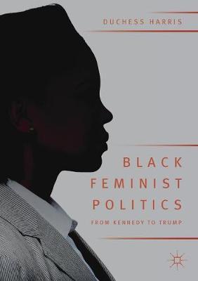 Black Feminist Politics from Kennedy to Trump by Duchess Harris