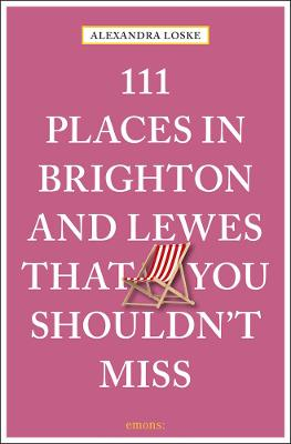111 Places in Brighton & Lewes That You Shouldn't Miss by Alexandra Loske