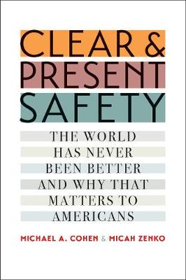 Clear and Present Safety: The World Has Never Been Better and Why That Matters to Americans by Michael A. Cohen