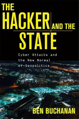The Hacker and the State: Cyber Attacks and the New Normal of Geopolitics by Ben Buchanan