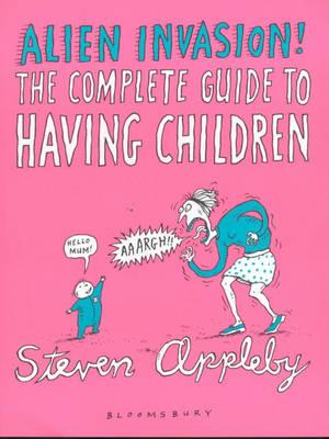 Alien Invasion: The Complete Guide to Having Children by Steven Appleby