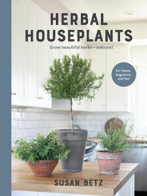 Herbal Houseplants: Grow beautiful herbs - indoors! For flavor, fragrance, and fun book
