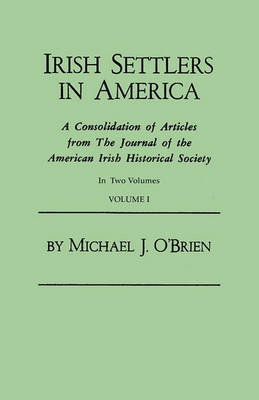 Irish Settlers in America. a Consolidation of Articles from the Journal of the American Irish Historical Society. in Two Volumes. Volume I by Professor Michael J O'Brien
