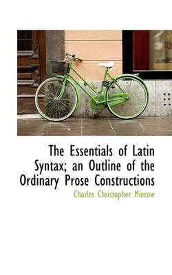 The The Essentials of Latin Syntax; An Outline of the Ordinary Prose Constructions by Charles Christopher Mierow