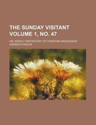 The Sunday Visitant Volume 1, No. 47; Or, Weekly Repository of Christian Knowledge by Andrew Fowler