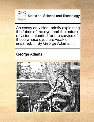 An Essay on Vision, Briefly Explaining the Fabric of the Eye, and the Nature of Vision: Intended for the Service of Those Whose Eyes Are Weak or Impaired: ... by George Adams, ... by George Adams