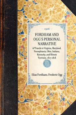 Fordham and Ogg's Personal Narrative: Of Travels in Virginia, Maryland, Pennsylvania, Ohio, Indiana, Kentucky, and Illinois Territory, 1817-1818 by Elias Fordham