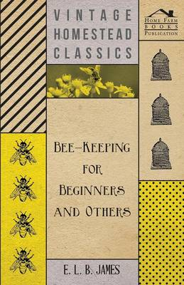 Bee-Keeping For Beginners And Others by E. L. B. James