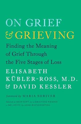 On Grief and Grieving: Finding the Meaning of Grief Through the Five Stages of Loss by Elisabeth Kubler-Ross
