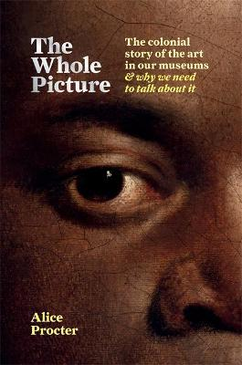 The Whole Picture: The colonial story of the art in our museums & why we need to talk about it book