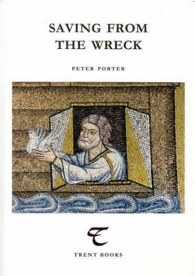 Saving from the Wreck: Essays on Poetry by Peter Porter