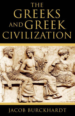The The Greeks and Greek Civilization by Jacob Burckhardt