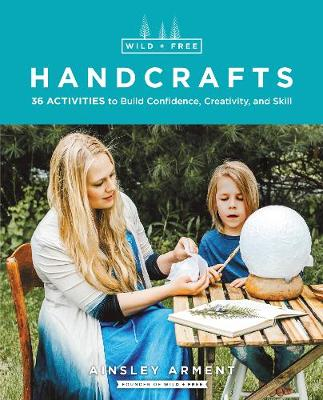 Wild and Free Handcrafts: 32 Activities to Build Confidence, Creativity, and Skill by Ainsley Arment