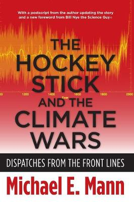 The Hockey Stick and the Climate Wars: Dispatches from the Front Lines by Michael E. Mann