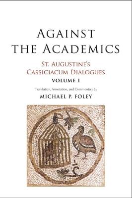 Against the Academics: St. Augustine's Cassiciacum Dialogues, Volume 1 by Saint Augustine