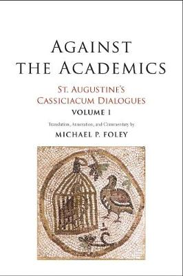 Against the Academics: St. Augustine's Cassiciacum Dialogues, Volume 1 by Saint Augustine