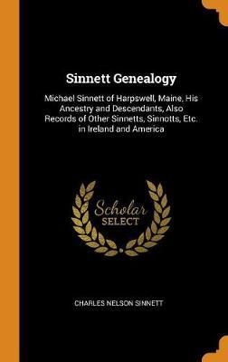 Sinnett Genealogy: Michael Sinnett of Harpswell, Maine, His Ancestry and Descendants, Also Records of Other Sinnetts, Sinnotts, Etc. in Ireland and America by Charles Nelson Sinnett