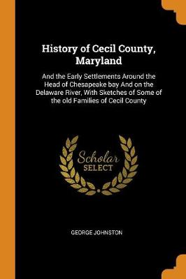 History of Cecil County, Maryland: And the Early Settlements Around the Head of Chesapeake Bay and on the Delaware River, with Sketches of Some of the Old Families of Cecil County by George Johnston