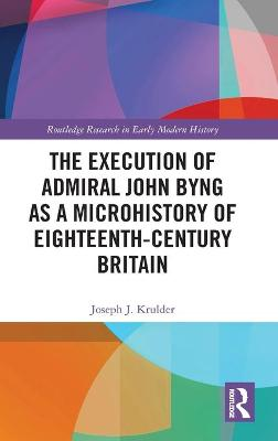 The Execution of Admiral John Byng as a Microhistory of Eighteenth-Century Britain book