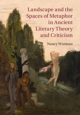 Landscape and the Spaces of Metaphor in Ancient Literary Theory and Criticism by Nancy Worman