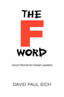 The F Word: Good Words for Great Leaders by David Paul Eich