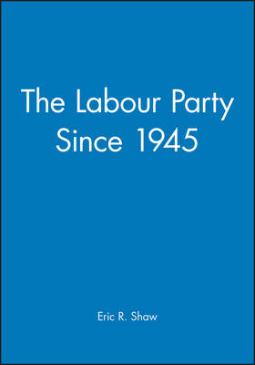 Labour Party Since 1945 by Eric Shaw