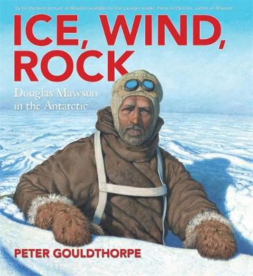 Ice, Wind, Rock: Douglas Mawson in the Antarctic by Peter Gouldthorpe