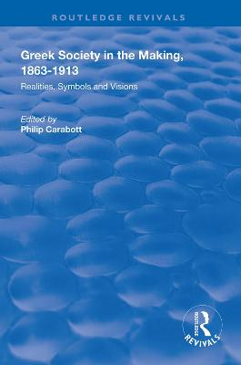 Greek Society in the Making, 1863-1913: Realities, Symbols and Visions book