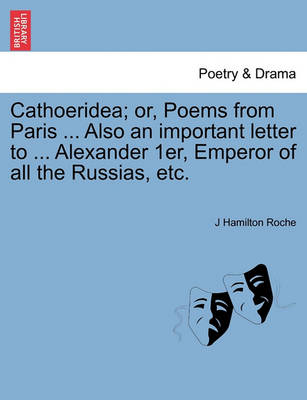Cathoeridea; Or, Poems from Paris ... Also an Important Letter to ... Alexander 1er, Emperor of All the Russias, Etc. by J Hamilton Roche