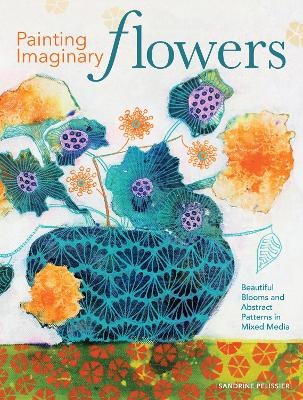 Painting Imaginary Flowers: Beautiful Blooms and Abstract Patterns in Mixed Media book