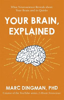 Your Brain, Explained: What Neuroscience Reveals about Your Brain and its Quirks by Marc Dingman