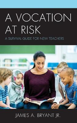 A Vocation at Risk: A Survival Guide for New Teachers by James A. Bryant, Jr.