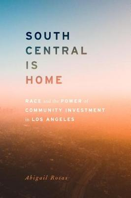 South Central Is Home: Race and the Power of Community Investment in Los Angeles by Abigail Rosas