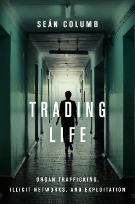 Trading Life: Organ Trafficking, Illicit Networks, and Exploitation by Sean Columb