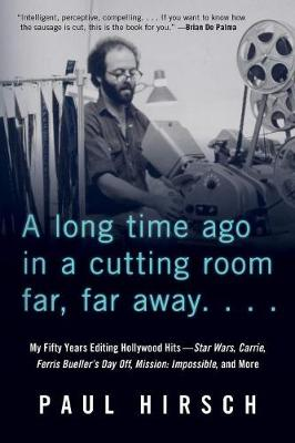 A Long Time Ago in a Cutting Room Far, Far Away: My Fifty Years Editing Hollywood Hits - Star Wars, Carrie, Ferris Bueller's Day Off, Mission: Impossible, and More by Paul Hirsch