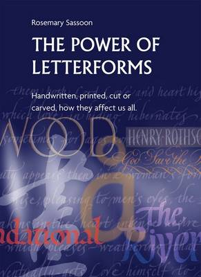 The Power of Letterforms - Handwritten, Printed, Cut or Carved, How They Affect Us All by Rosemary Sassoon